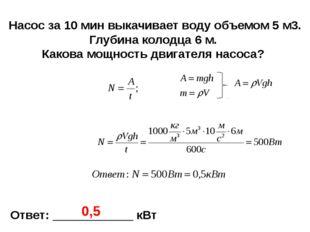 Ответ: ____________ кВт 0,5 Насос за 10 мин выкачивает воду объемом 5 м3. Глу