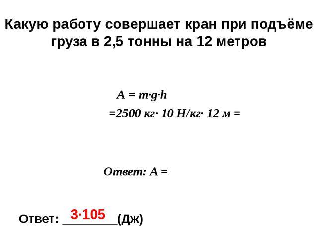 m = 2 ,5т = = 2500 кг А-? h =12 м А = m∙g∙h = =2500 кг∙ 10 Н/кг∙ 12 м = Каку...