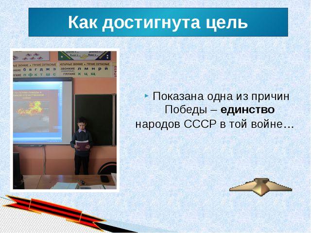 Как достигнута цель Показана одна из причин Победы – единство  народов СССР...