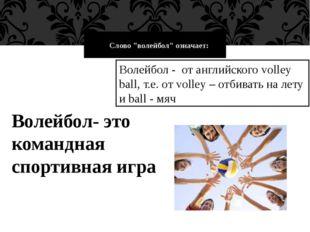 """Слово """"волейбол"""" означает: Волейбол - от английского volley ball, т.е. от"""