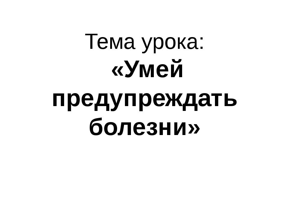 Тема урока: «Умей предупреждать болезни»