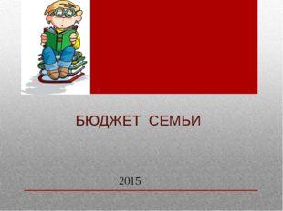 БЮДЖЕТ СЕМЬИ 2015