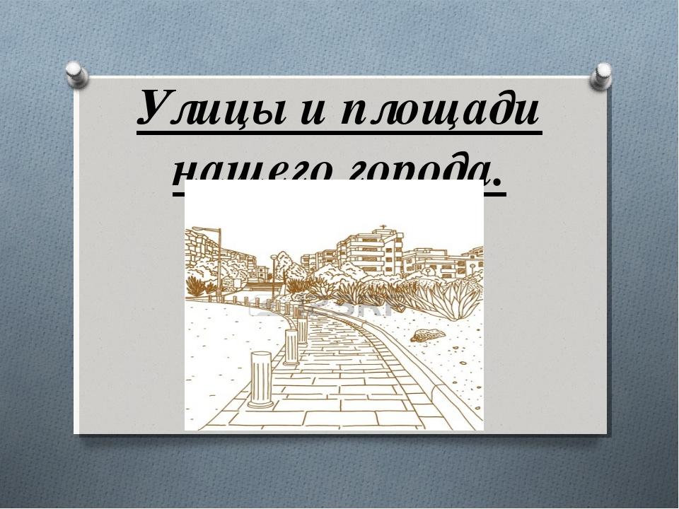 Улицы и площади нашего города.