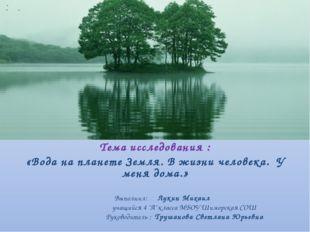 Тема исследования : «Вода на планете Земля. В жизни человека. У меня дома.»