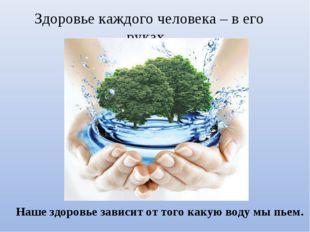 Здоровье каждого человека – в его руках. Наше здоровье зависит от того какую