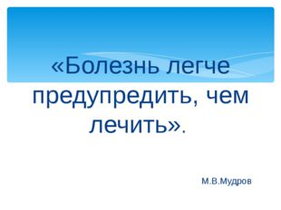 «Болезнь легче предупредить, чем лечить». М.В.Мудров
