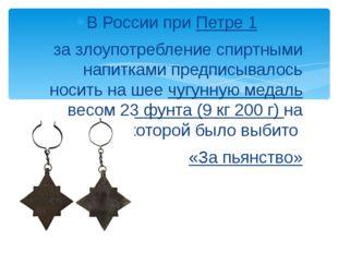 В России при Петре 1 за злоупотребление спиртными напитками предписывалось но
