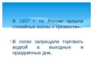 В 1857 г. по России прошли стихийные волны « трезвости». В селах запрещали т