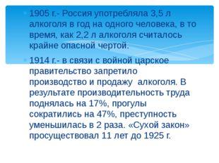 1905 г.- Россия употребляла 3,5 л алкоголя в год на одного человека, в то вре