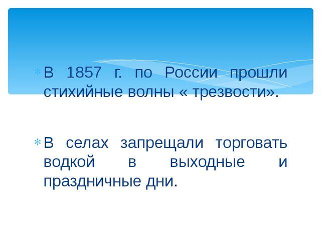 В 1857 г. по России прошли стихийные волны « трезвости». В селах запрещали т...
