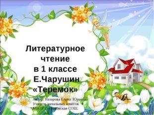 Литературное чтение в 1 классе Е.Чарушин «Теремок» Автор: Назарова Елена Юрье
