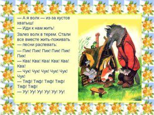 — А я волк — из-за кустов хватыш! — Иди к нам жить! Залез волк в терем. Стали