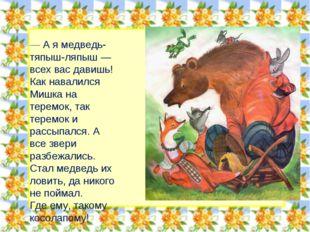 — А я медведь-тяпыш-ляпыш — всех вас давишь! Как навалился Мишка на теремок,