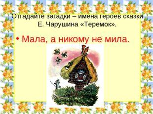 Отгадайте загадки – имена героев сказки Е. Чарушина «Теремок». Мала, а никому