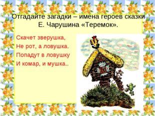 Отгадайте загадки – имена героев сказки Е. Чарушина «Теремок». Скачет зверушк