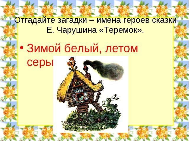 Отгадайте загадки – имена героев сказки Е. Чарушина «Теремок». Зимой белый, л...