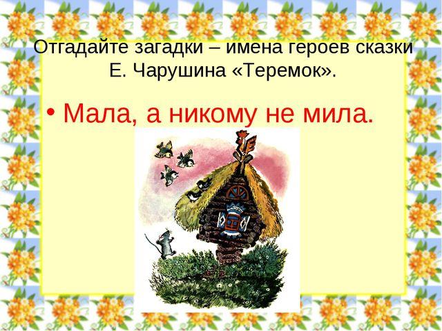 Отгадайте загадки – имена героев сказки Е. Чарушина «Теремок». Мала, а никому...