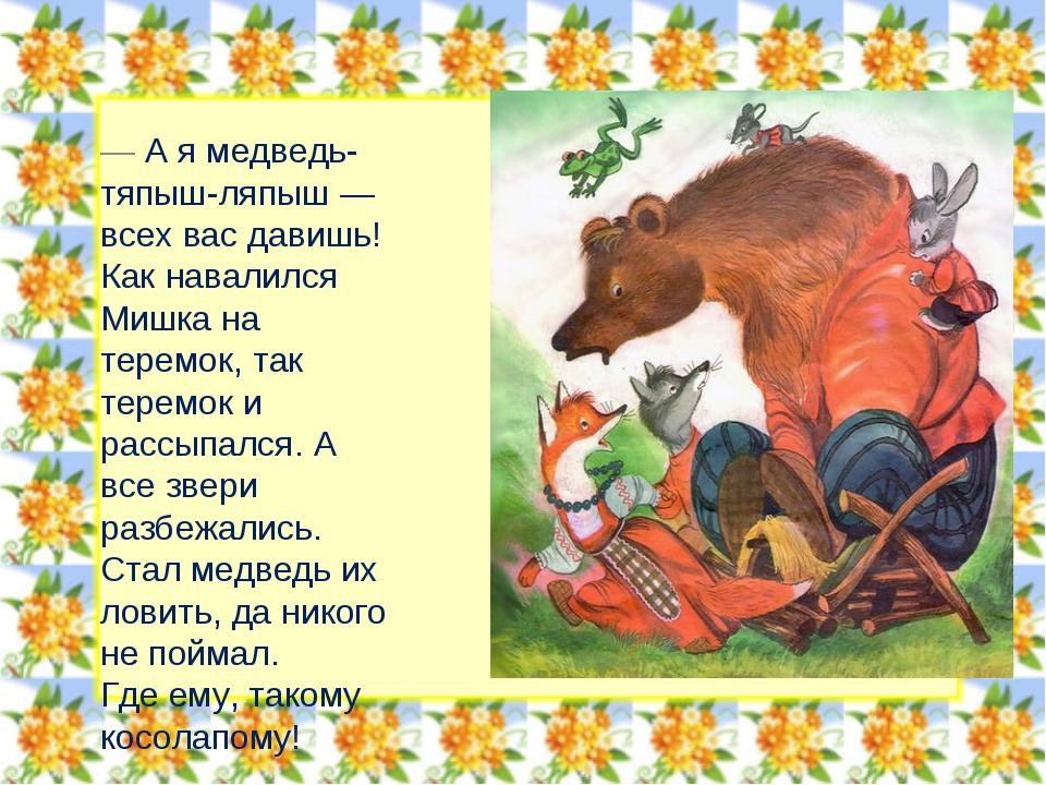 — А я медведь-тяпыш-ляпыш — всех вас давишь! Как навалился Мишка на теремок,...