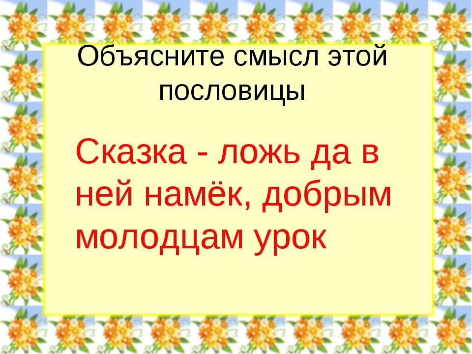 Объясните смысл этой пословицы Сказка - ложь да в ней намёк, добрым молодцам...