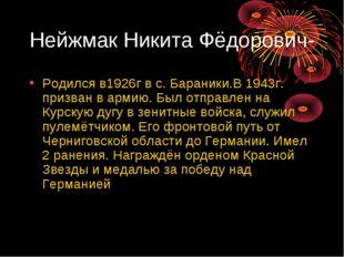 Нейжмак Никита Фёдорович- Родился в1926г в с. Бараники.В 1943г. призван в арм