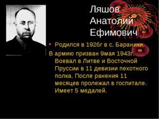 Ляшов Анатолий Ефимович Родился в 1926г в с. Бараники. В армию призван 9мая 1