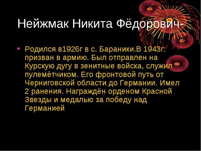 Нейжмак Никита Фёдорович- Родился в1926г в с. Бараники.В 1943г. призван в арм...