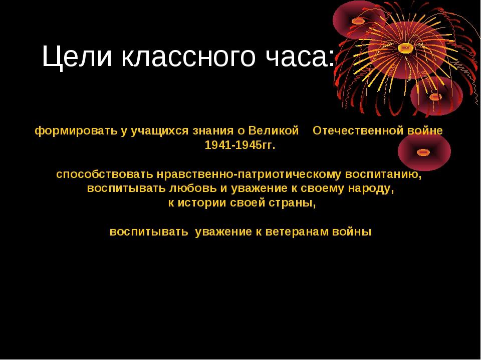 Цели классного часа: формировать у учащихся знания о Великой Отечественной во...