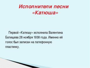 Первой «Катюшу» исполнила Валентина Батищева 28 ноября 1938 года. Именно её