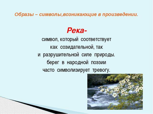 Река- символ, который соответствует как созидательной, так и разрушительной с...