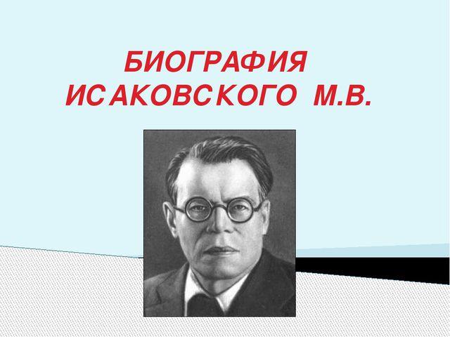 БИОГРАФИЯ ИСАКОВСКОГО М.В.