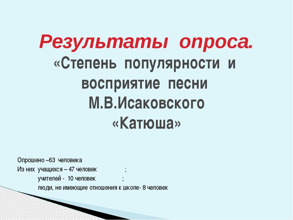 Опрошено –63 человека Из них учащихся – 47 человек ; учителей - 10 человек ;...
