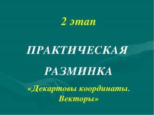 2 этап ПРАКТИЧЕСКАЯ РАЗМИНКА «Декартовы координаты. Векторы»