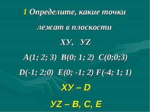 1 Определите, какие точки лежат в плоскости ХУ, УZ А(1; 2; 3) В(0; 1; 2) С(0;