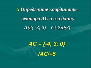 5 Определите координаты вектора АС и его длину А(2; -3; 3) С(-2;0;3) АС = {-4