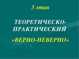 3 этап ТЕОРЕТИЧЕСКО-ПРАКТИЧЕСКИЙ «ВЕРНО-НЕВЕРНО»