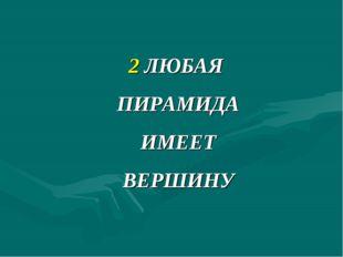 2 ЛЮБАЯ ПИРАМИДА ИМЕЕТ ВЕРШИНУ