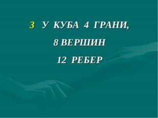 3 У КУБА 4 ГРАНИ, 8 ВЕРШИН 12 РЕБЕР