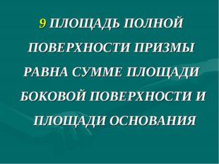 9 ПЛОЩАДЬ ПОЛНОЙ ПОВЕРХНОСТИ ПРИЗМЫ РАВНА СУММЕ ПЛОЩАДИ БОКОВОЙ ПОВЕРХНОСТИ И