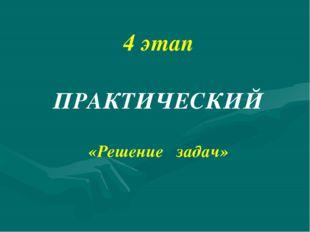 4 этап ПРАКТИЧЕСКИЙ «Решение задач»