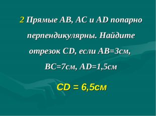2 Прямые АВ, АС и AD попарно перпендикулярны. Найдите отрезок CD, если АВ=3см