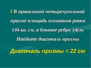 3 В правильной четырехугольной призме площадь основания равна 144 кв. см, а б