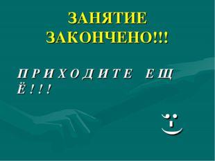 ЗАНЯТИЕ ЗАКОНЧЕНО!!! П Р И Х О Д И Т Е Е Щ Ё ! ! ! ;-)