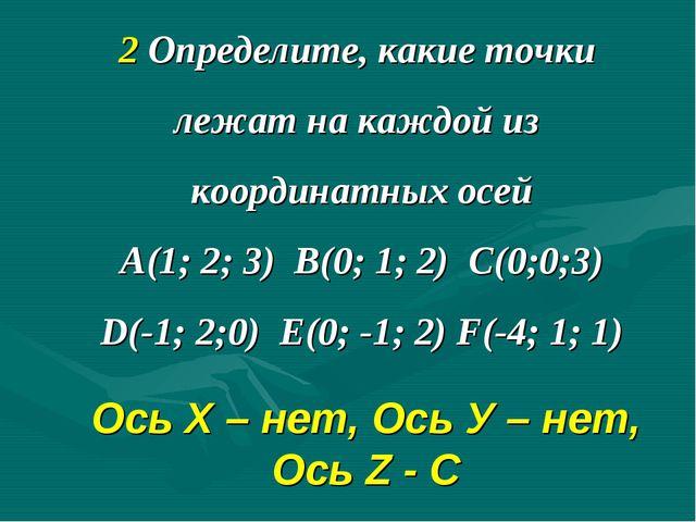 2 Определите, какие точки лежат на каждой из координатных осей А(1; 2; 3) В(0...