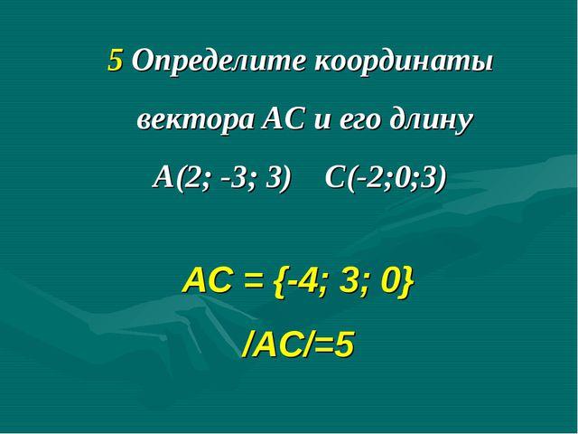 5 Определите координаты вектора АС и его длину А(2; -3; 3) С(-2;0;3) АС = {-4...