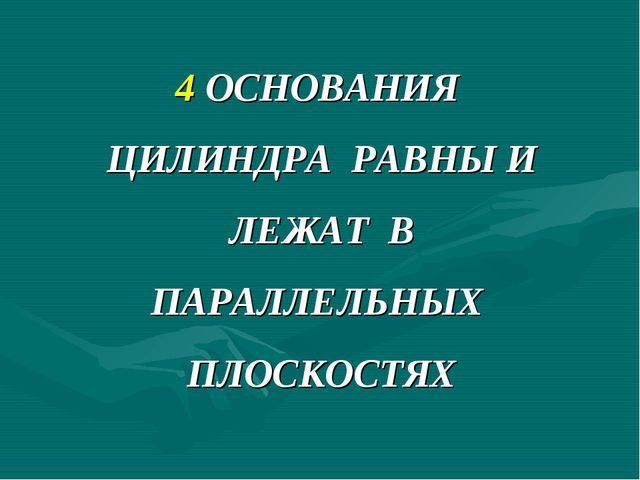 4 ОСНОВАНИЯ ЦИЛИНДРА РАВНЫ И ЛЕЖАТ В ПАРАЛЛЕЛЬНЫХ ПЛОСКОСТЯХ