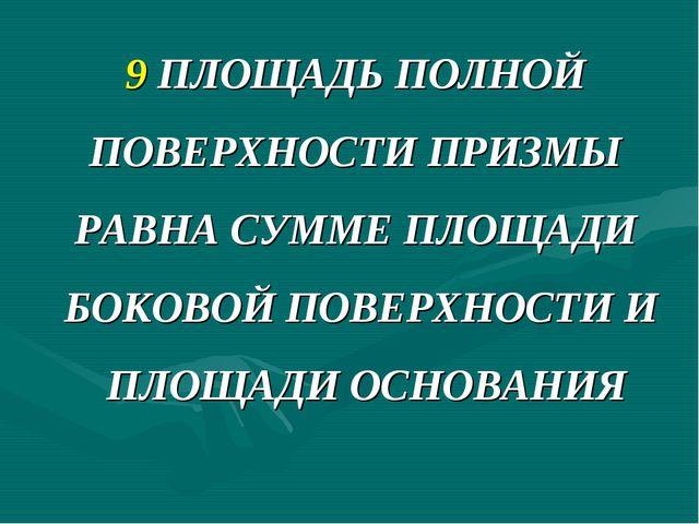 9 ПЛОЩАДЬ ПОЛНОЙ ПОВЕРХНОСТИ ПРИЗМЫ РАВНА СУММЕ ПЛОЩАДИ БОКОВОЙ ПОВЕРХНОСТИ И...