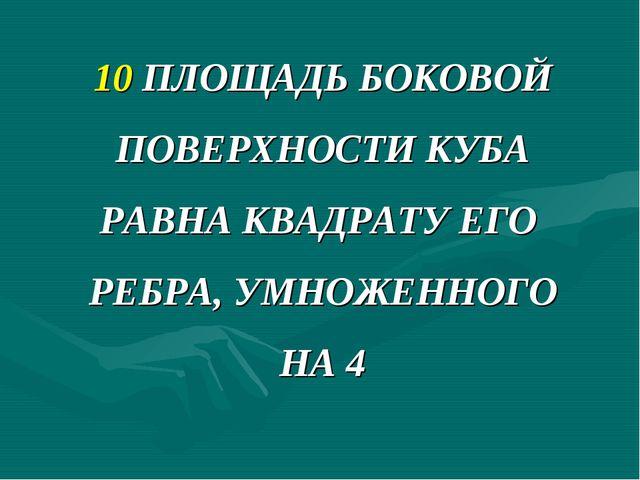 10 ПЛОЩАДЬ БОКОВОЙ ПОВЕРХНОСТИ КУБА РАВНА КВАДРАТУ ЕГО РЕБРА, УМНОЖЕННОГО НА 4