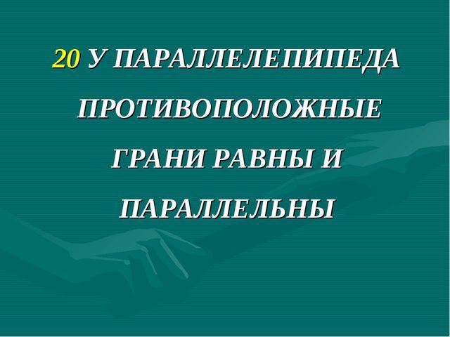 20 У ПАРАЛЛЕЛЕПИПЕДА ПРОТИВОПОЛОЖНЫЕ ГРАНИ РАВНЫ И ПАРАЛЛЕЛЬНЫ