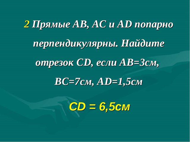 2 Прямые АВ, АС и AD попарно перпендикулярны. Найдите отрезок CD, если АВ=3см...