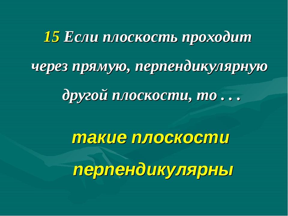 15 Если плоскость проходит через прямую, перпендикулярную другой плоскости, т...